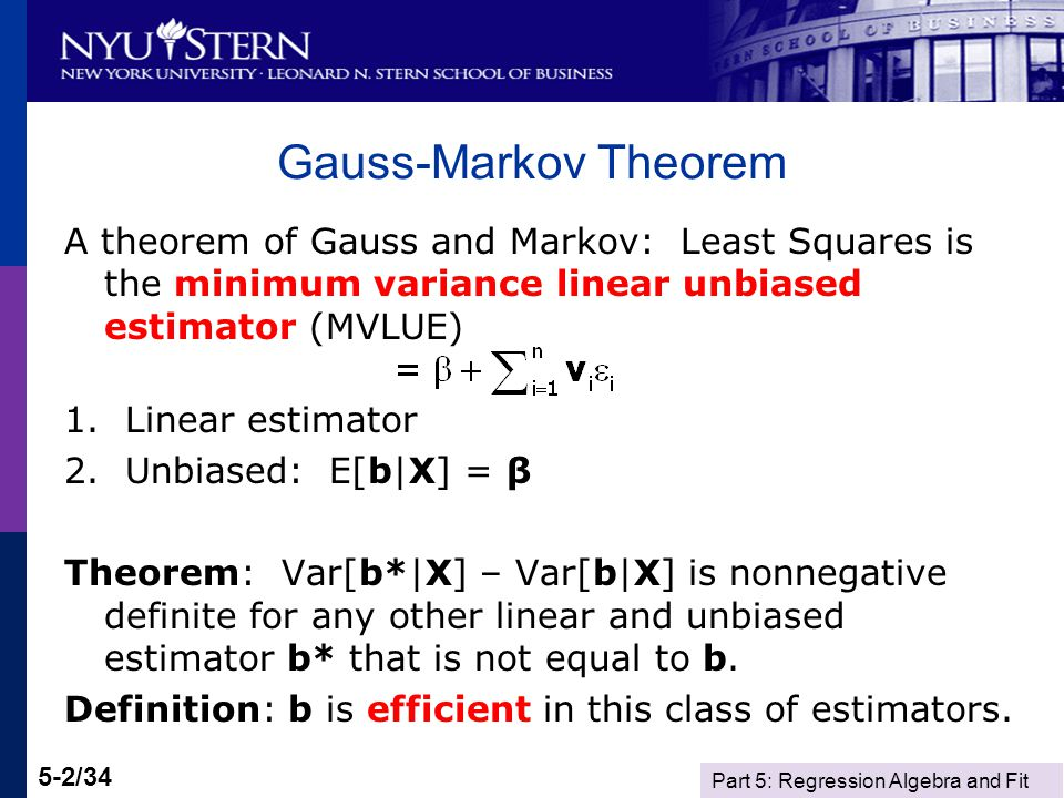 Part 5: Regression Algebra and Fit 5-2/34 Gauss-Markov Theorem A theorem of Gauss and Markov: Least Squares is the minimum variance linear unbiased estimator (MVLUE) 1.