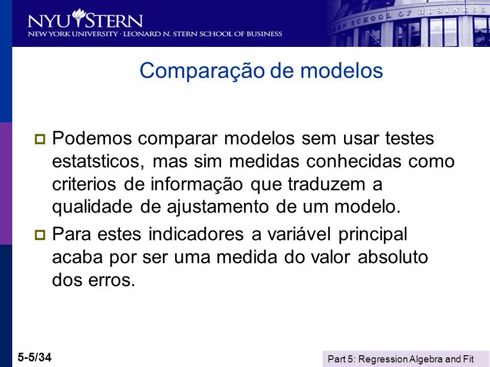 Part 5: Regression Algebra and Fit 5-5/34 Comparação de modelos Podemos comparar modelos sem usar testes estatsticos, mas sim medidas conhecidas como criterios de informação que traduzem a qualidade de ajustamento de um modelo.