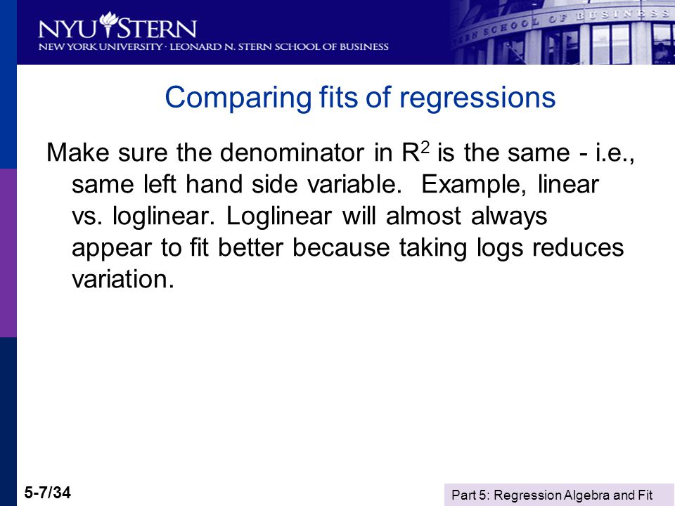 Part 5: Regression Algebra and Fit 5-7/34 Comparing fits of regressions Make sure the denominator in R 2 is the same - i.e., same left hand side variable.