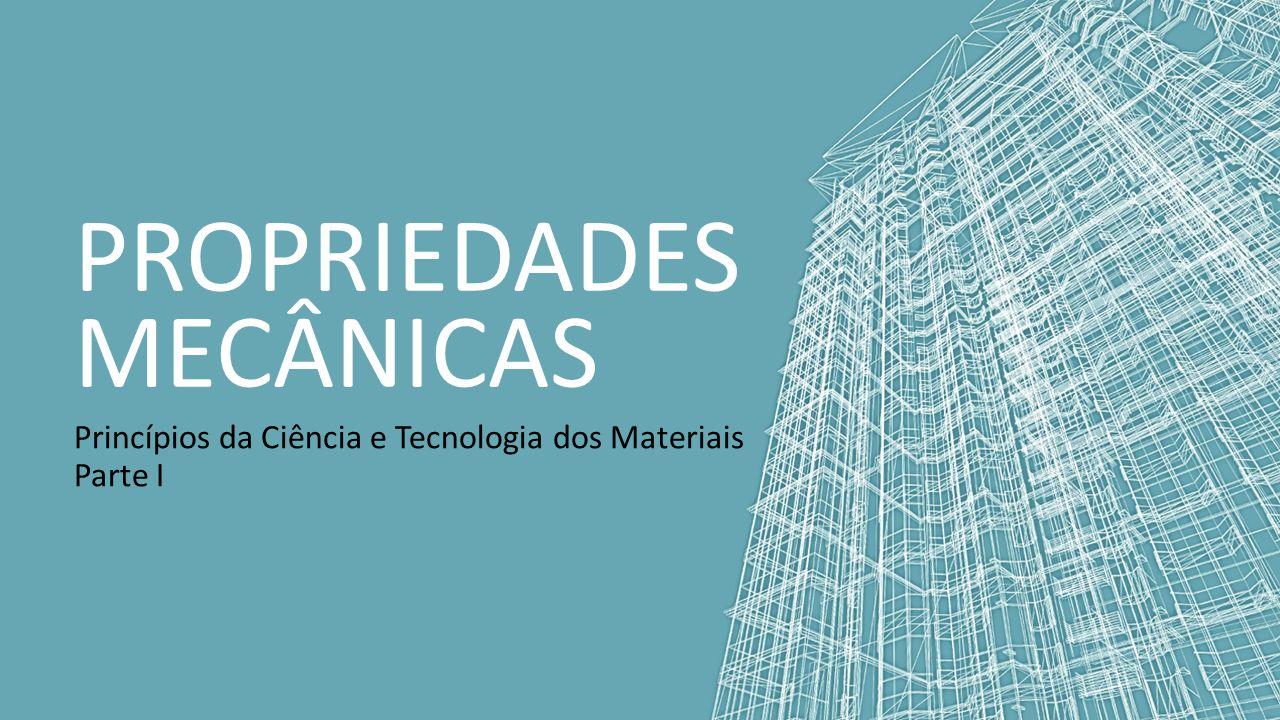 PROPRIEDADES MECÂNICAS Princípios da Ciência e Tecnologia dos Materiais Parte I