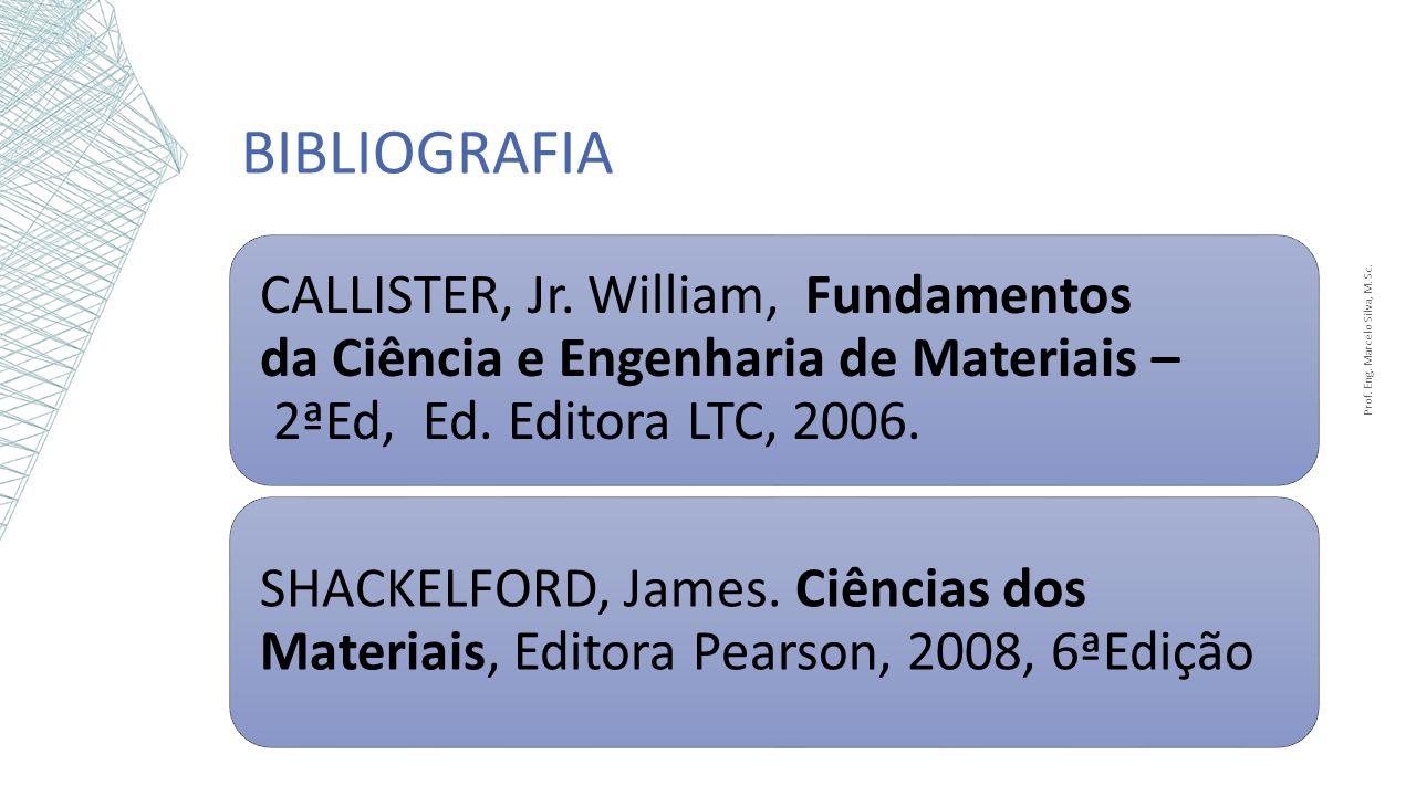 BIBLIOGRAFIA CALLISTER, Jr. William, Fundamentos da Ciência e Engenharia de Materiais – 2ªEd, Ed. Editora LTC, 2006. SHACKELFORD, James. Ciências dos