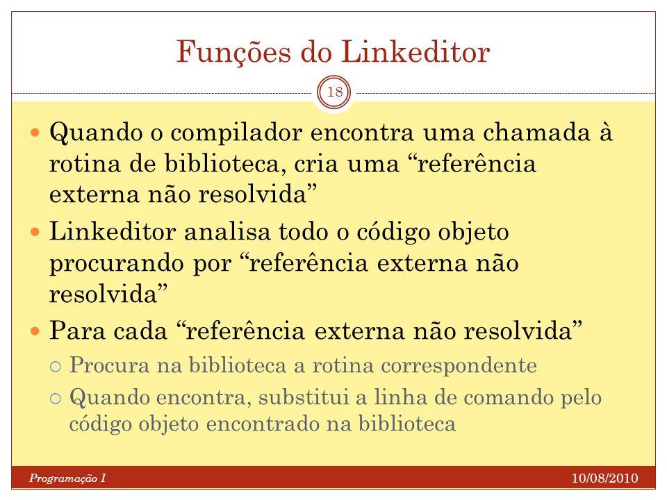 Funções do Linkeditor 10/08/2010 Programação I 18 Quando o compilador encontra uma chamada à rotina de biblioteca, cria uma referência externa não res