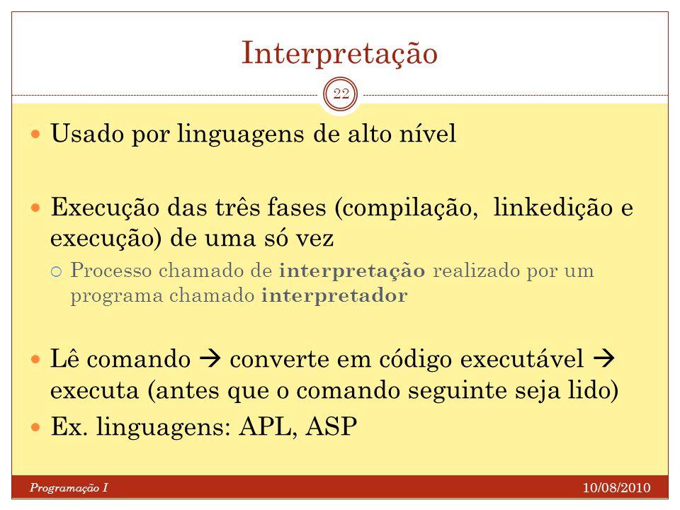 Interpretação 10/08/2010 Programação I 22 Usado por linguagens de alto nível Execução das três fases (compilação, linkedição e execução) de uma só vez