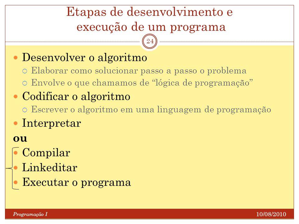 Etapas de desenvolvimento e execução de um programa 10/08/2010 Programação I 24 Desenvolver o algoritmo Elaborar como solucionar passo a passo o probl