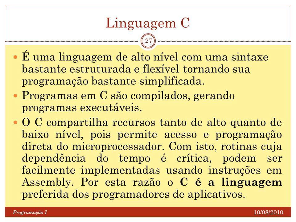 Linguagem C 10/08/2010 Programação I 27 É uma linguagem de alto nível com uma sintaxe bastante estruturada e flexível tornando sua programação bastant