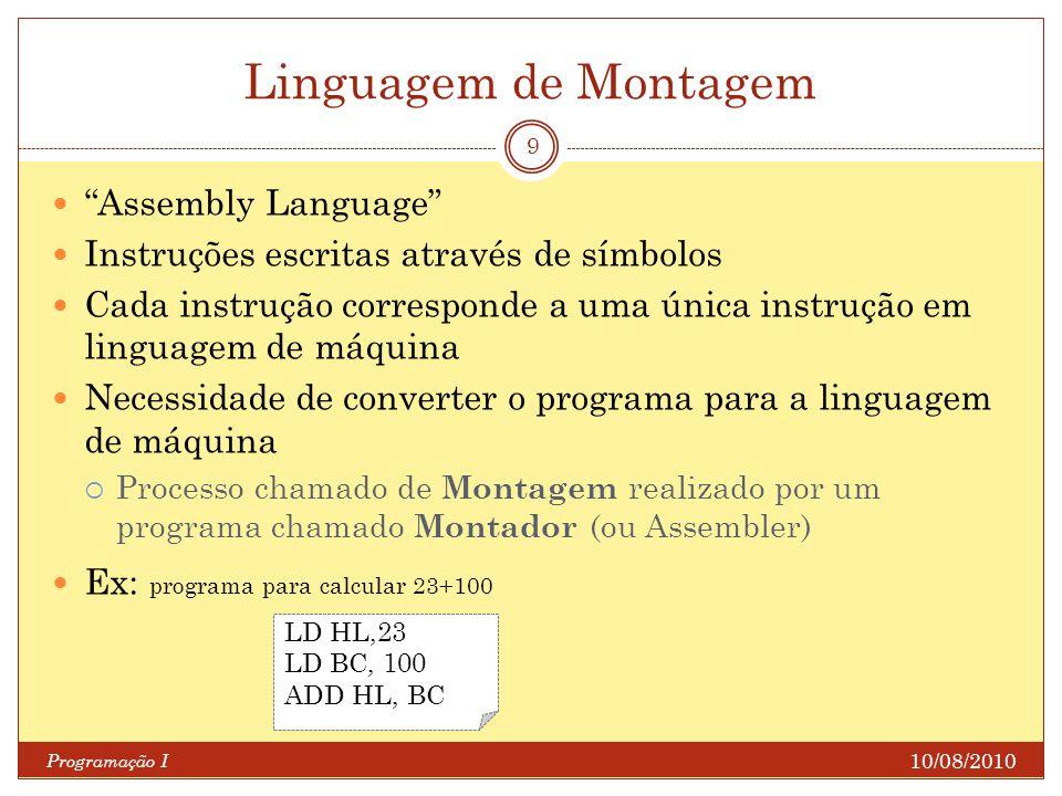 Linguagem de Montagem 10/08/2010 Programação I 9 Assembly Language Instruções escritas através de símbolos Cada instrução corresponde a uma única inst