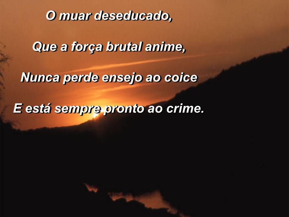 O muar deseducado, Que a força brutal anime, Nunca perde ensejo ao coice E está sempre pronto ao crime.