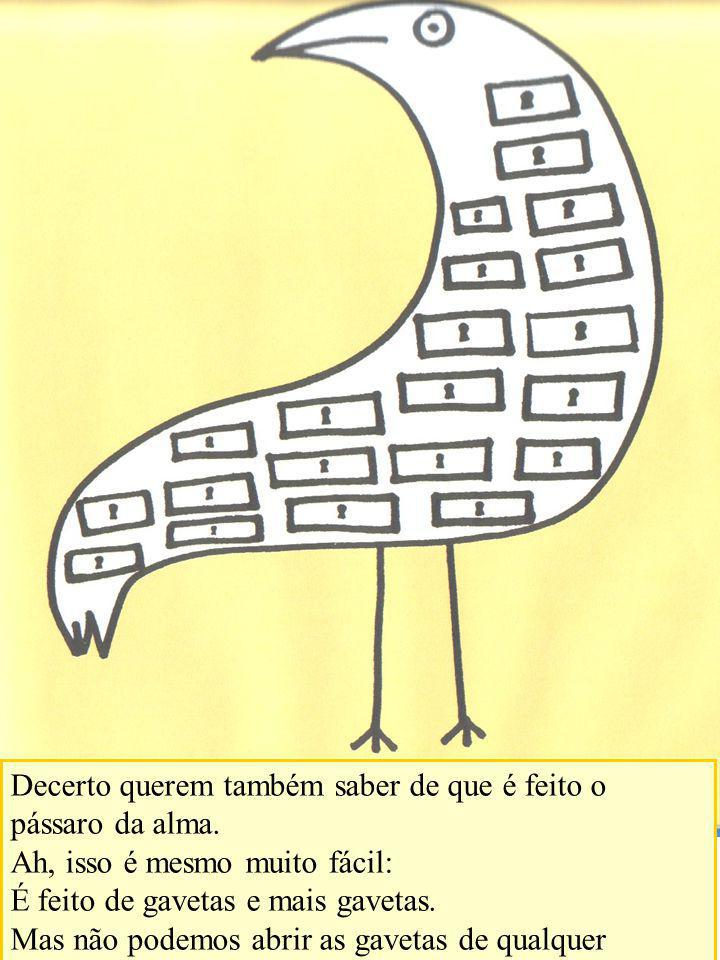 Decerto querem também saber de que é feito o pássaro da alma. Ah, isso é mesmo muito fácil: É feito de gavetas e mais gavetas. Mas não podemos abrir a