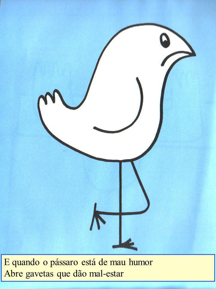 E quando o pássaro está de mau humor Abre gavetas que dão mal-estar