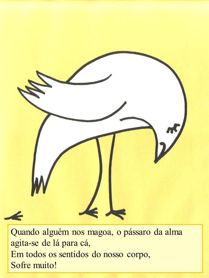 Quando alguém nos magoa, o pássaro da alma agita-se de lá para cá, Em todos os sentidos do nosso corpo, Sofre muito!
