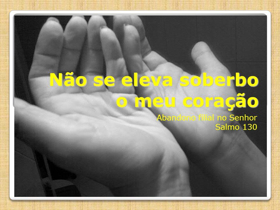 Não se eleva soberbo o meu coração Abandono filial no Senhor Salmo 130