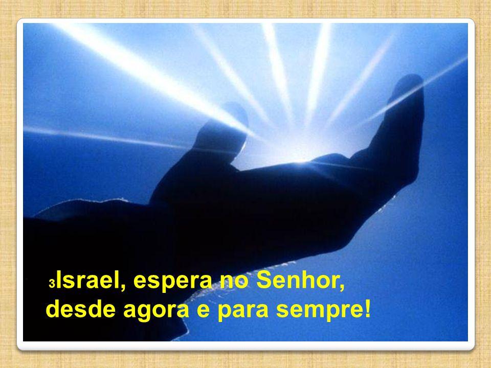 3 Israel, espera no Senhor, desde agora e para sempre!