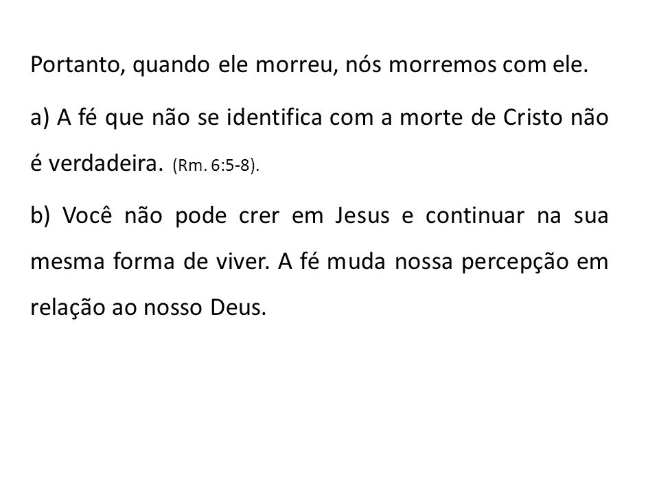 Portanto, quando ele morreu, nós morremos com ele. a) A fé que não se identifica com a morte de Cristo não é verdadeira. (Rm. 6:5-8). b) Você não pode