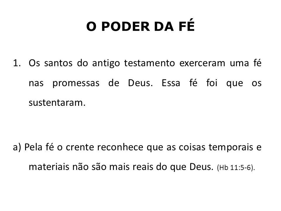 O PODER DA FÉ 1.Os santos do antigo testamento exerceram uma fé nas promessas de Deus. Essa fé foi que os sustentaram. a) Pela fé o crente reconhece q