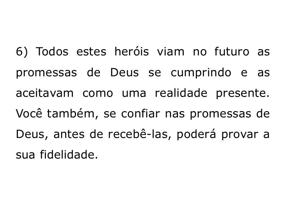 6) Todos estes heróis viam no futuro as promessas de Deus se cumprindo e as aceitavam como uma realidade presente. Você também, se confiar nas promess
