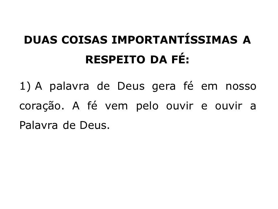 DUAS COISAS IMPORTANTÍSSIMAS A RESPEITO DA FÉ: 1)A fé é um dom de Deus e, que vem pelo ouvir a Palavra de Deus. O Senhor Jesus Jo 1) A palavra de Deus