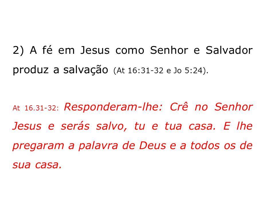 2) A fé em Jesus como Senhor e Salvador produz a salvação (At 16:31-32 e Jo 5:24). At 16.31-32: Responderam-lhe: Crê no Senhor Jesus e serás salvo, tu
