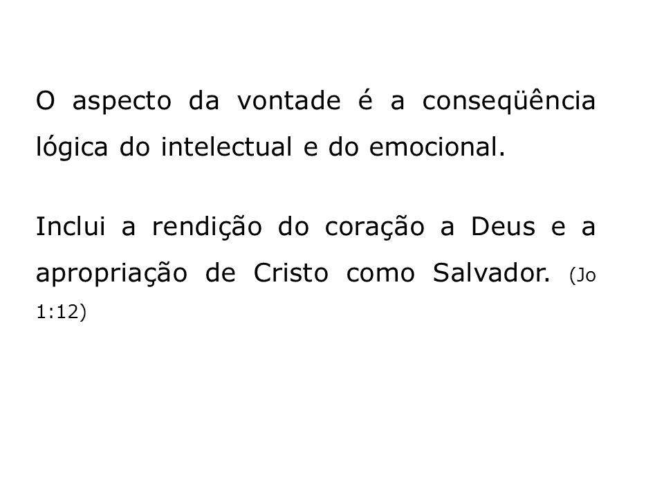 O aspecto da vontade é a conseqüência lógica do intelectual e do emocional. Inclui a rendição do coração a Deus e a apropriação de Cristo como Salvado