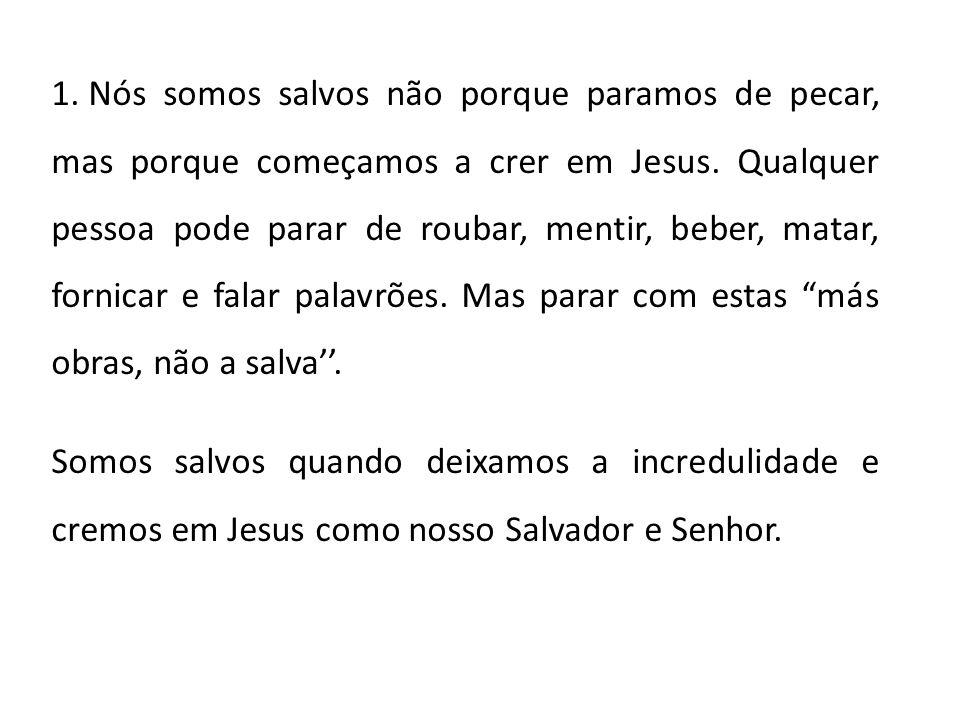 1. Nós somos salvos não porque paramos de pecar, mas porque começamos a crer em Jesus. Qualquer pessoa pode parar de roubar, mentir, beber, matar, for