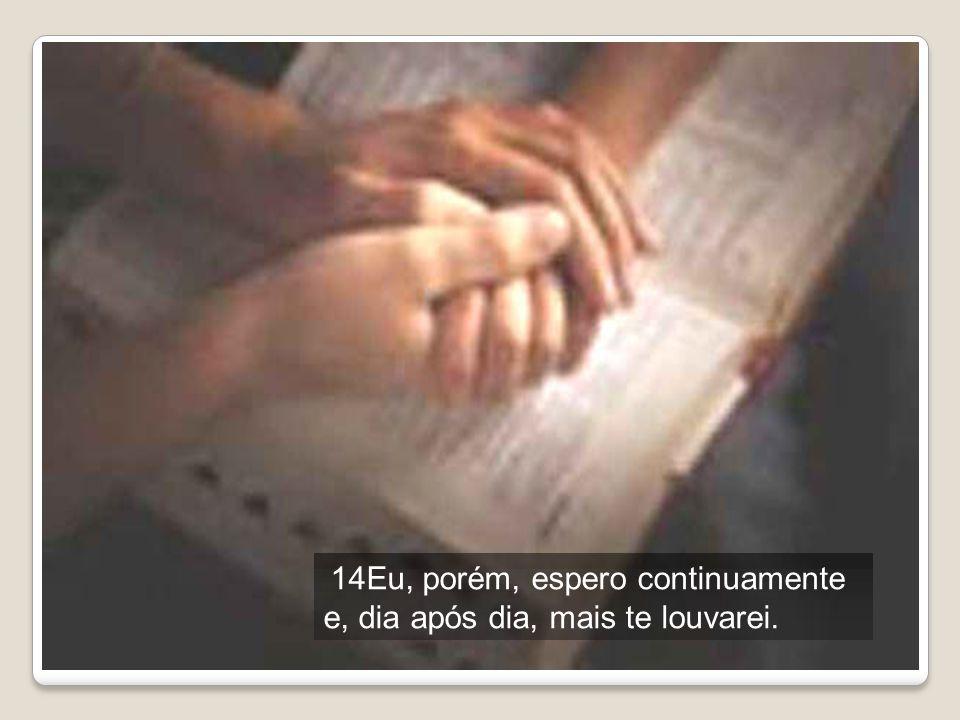 14Eu, porém, espero continuamente e, dia após dia, mais te louvarei.