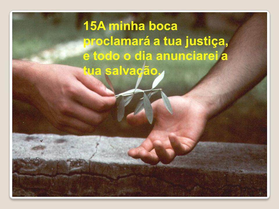 15A minha boca proclamará a tua justiça, e todo o dia anunciarei a tua salvação.