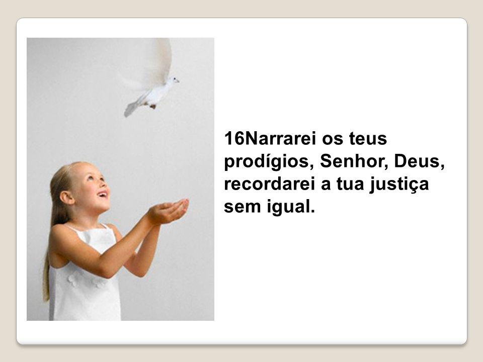 16Narrarei os teus prodígios, Senhor, Deus, recordarei a tua justiça sem igual.