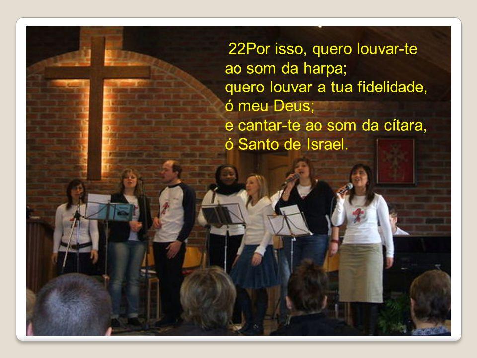 22Por isso, quero louvar-te ao som da harpa; quero louvar a tua fidelidade, ó meu Deus; e cantar-te ao som da cítara, ó Santo de Israel.