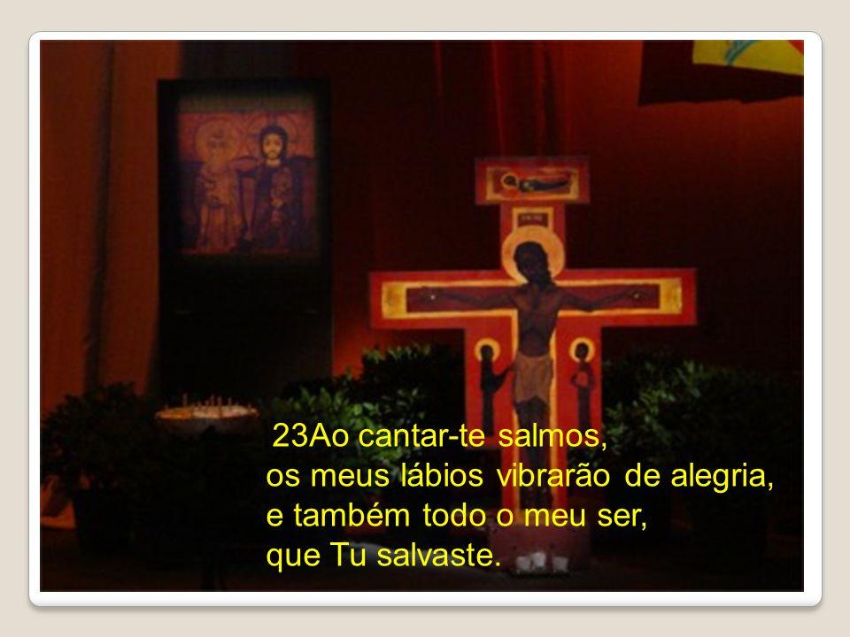 23Ao cantar-te salmos, os meus lábios vibrarão de alegria, e também todo o meu ser, que Tu salvaste.