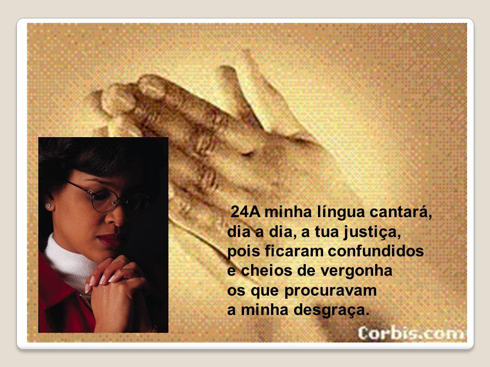 24A minha língua cantará, dia a dia, a tua justiça, pois ficaram confundidos e cheios de vergonha os que procuravam a minha desgraça.
