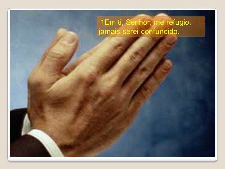 1Em ti, Senhor, me refugio, jamais serei confundido.