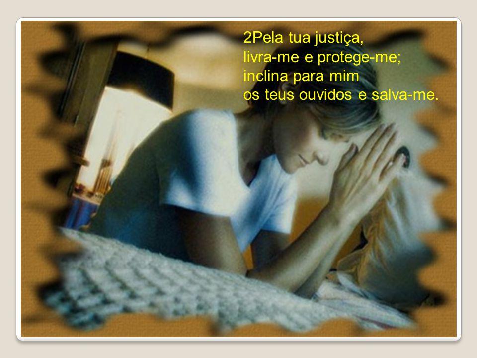 2Pela tua justiça, livra-me e protege-me; inclina para mim os teus ouvidos e salva-me.