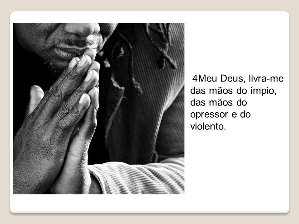 4Meu Deus, livra-me das mãos do ímpio, das mãos do opressor e do violento.