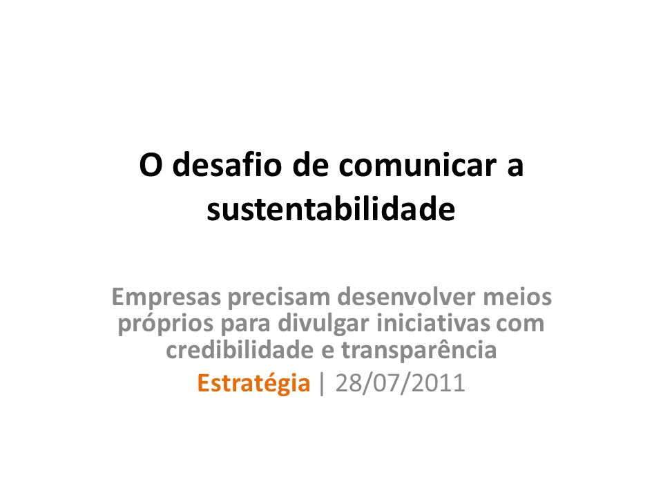 O desafio de comunicar a sustentabilidade Empresas precisam desenvolver meios próprios para divulgar iniciativas com credibilidade e transparência Estratégia | 28/07/2011
