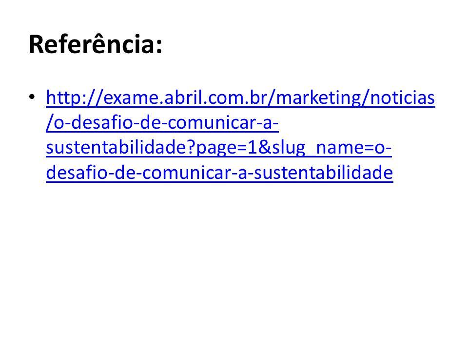 Referência: http://exame.abril.com.br/marketing/noticias /o-desafio-de-comunicar-a- sustentabilidade page=1&slug_name=o- desafio-de-comunicar-a-sustentabilidade http://exame.abril.com.br/marketing/noticias /o-desafio-de-comunicar-a- sustentabilidade page=1&slug_name=o- desafio-de-comunicar-a-sustentabilidade