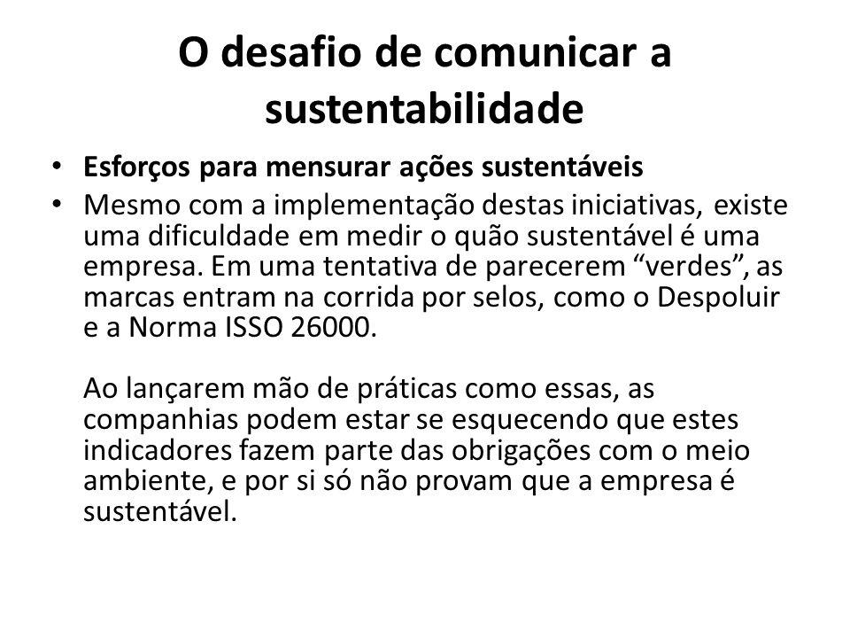 O desafio de comunicar a sustentabilidade Esforços para mensurar ações sustentáveis Mesmo com a implementação destas iniciativas, existe uma dificuldade em medir o quão sustentável é uma empresa.