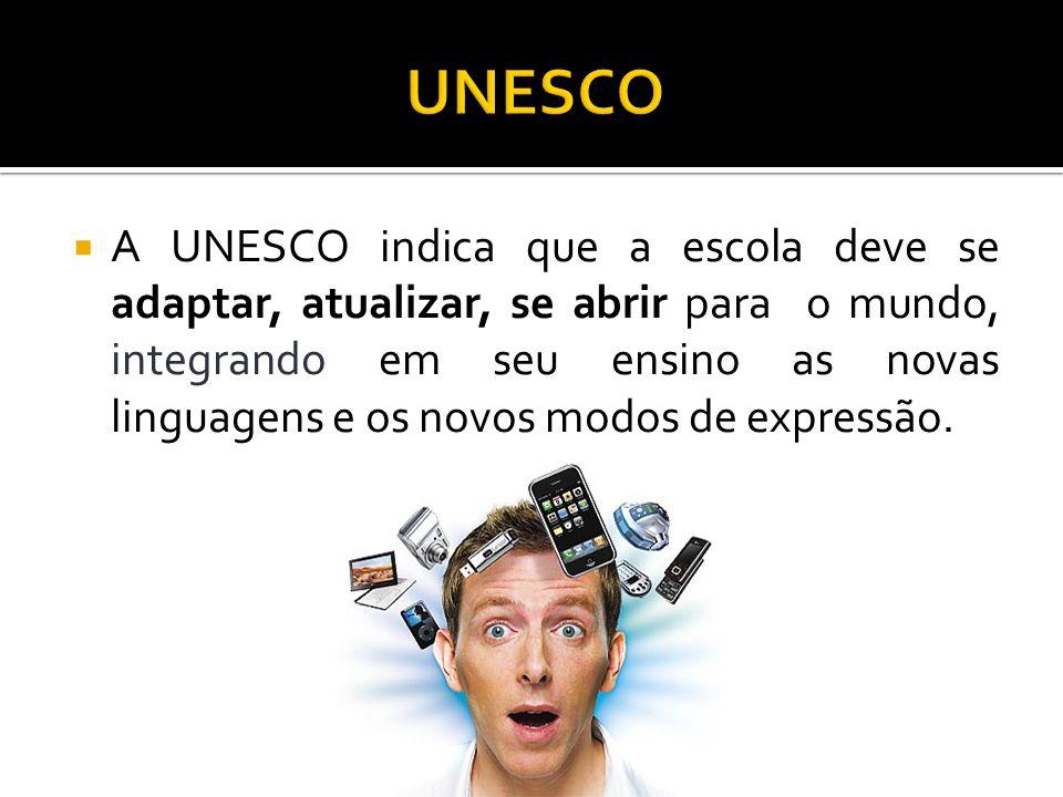 A UNESCO indica que a escola deve se adaptar, atualizar, se abrir para o mundo, integrando em seu ensino as novas linguagens e os novos modos de expre