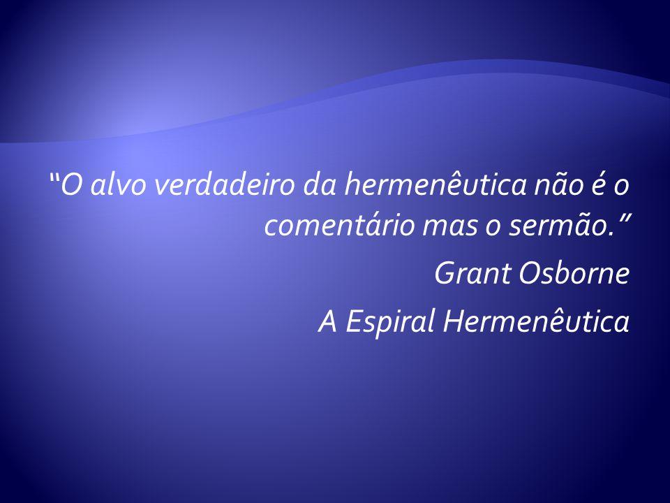 O alvo verdadeiro da hermenêutica não é o comentário mas o sermão. Grant Osborne A Espiral Hermenêutica
