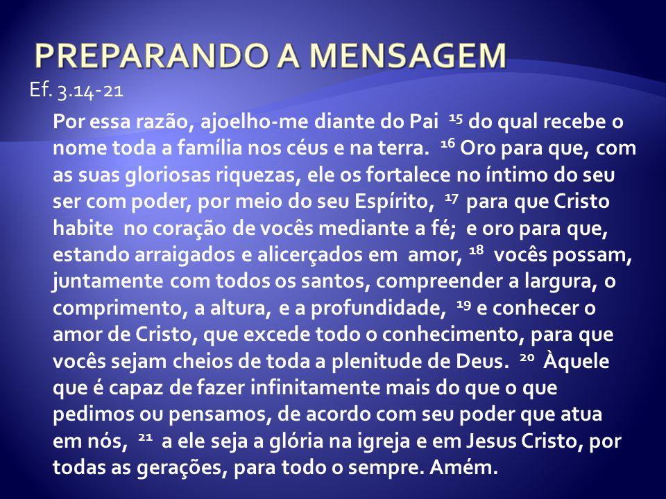 Ef. 3.14-21 Por essa razão, ajoelho-me diante do Pai 15 do qual recebe o nome toda a família nos céus e na terra. 16 Oro para que, com as suas glorios