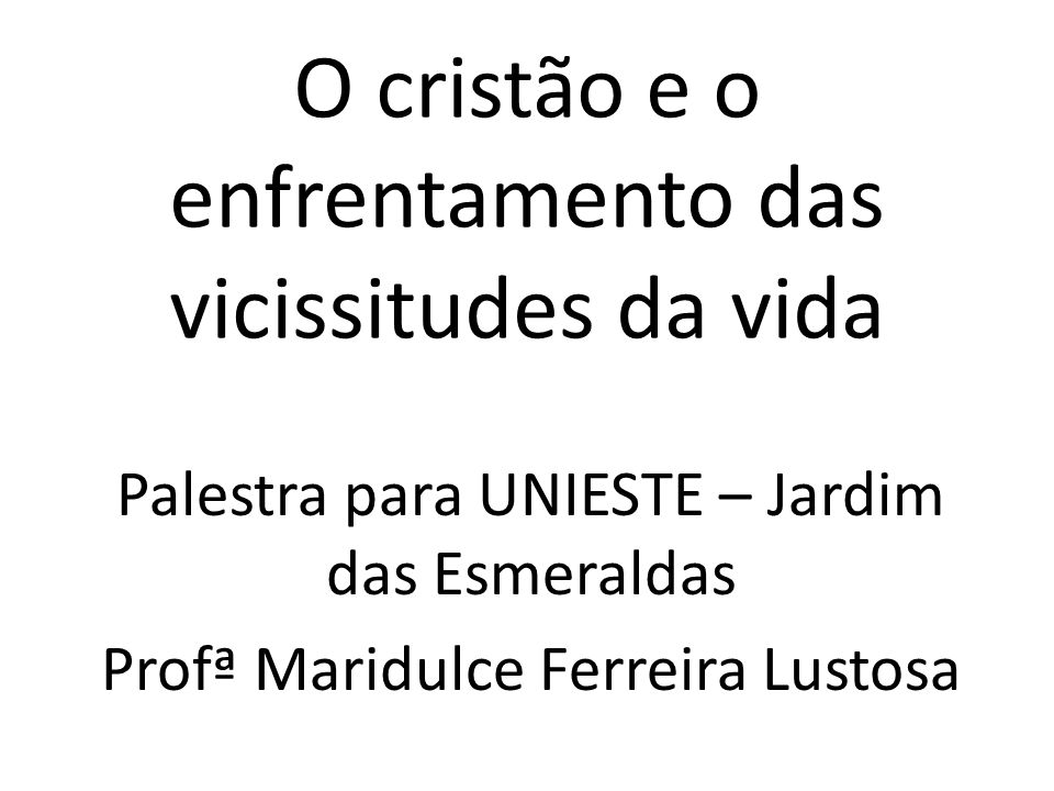 O cristão e o enfrentamento das vicissitudes da vida Palestra para UNIESTE – Jardim das Esmeraldas Profª Maridulce Ferreira Lustosa