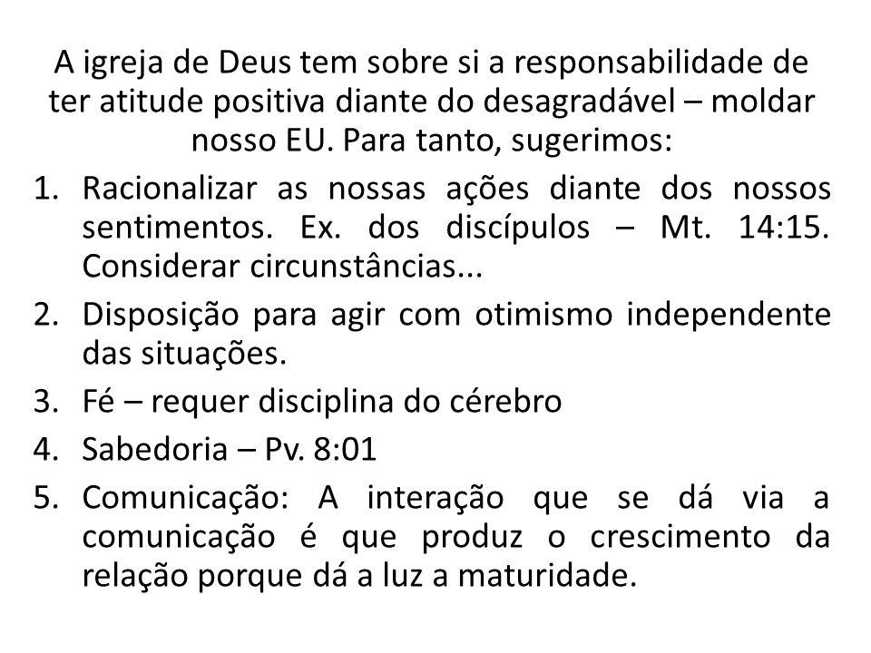 A igreja de Deus tem sobre si a responsabilidade de ter atitude positiva diante do desagradável – moldar nosso EU. Para tanto, sugerimos: 1.Racionaliz