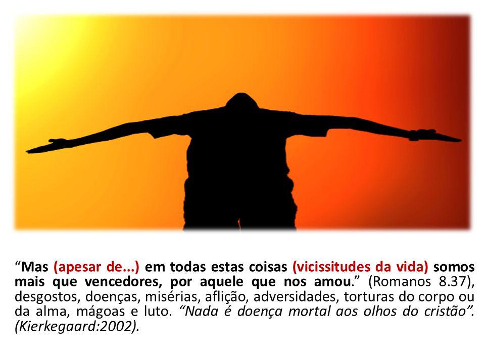 Mas (apesar de...) em todas estas coisas (vicissitudes da vida) somos mais que vencedores, por aquele que nos amou. (Romanos 8.37), desgostos, doenças