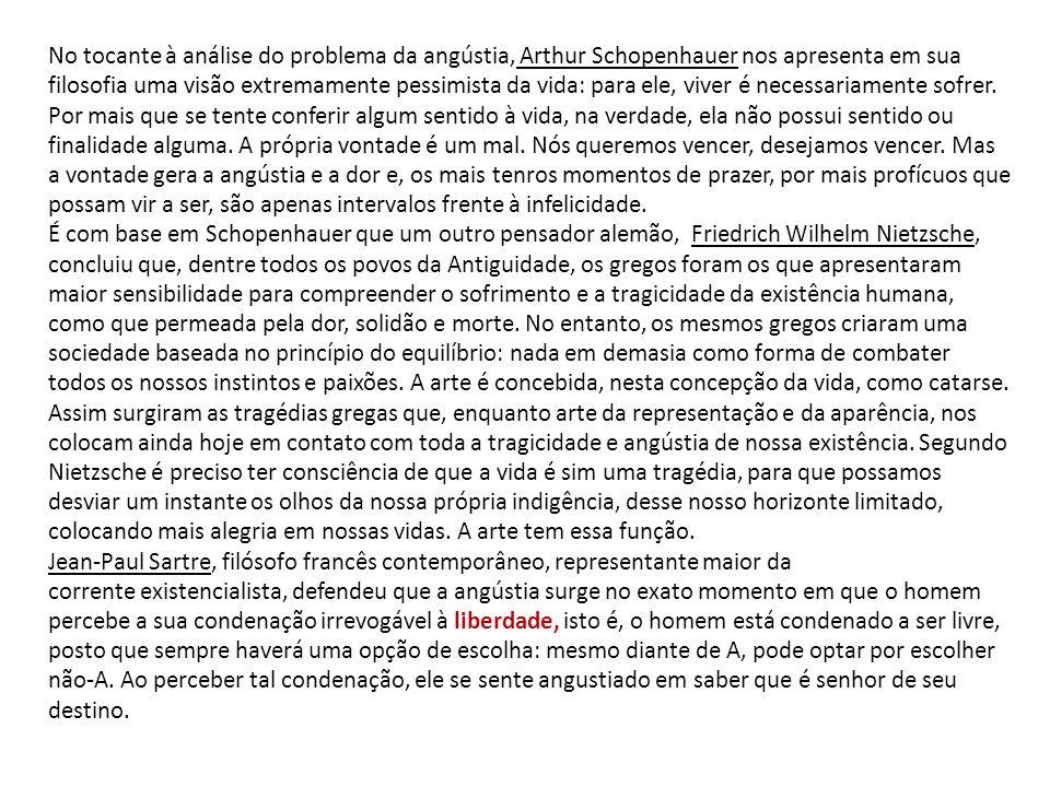 No tocante à análise do problema da angústia, Arthur Schopenhauer nos apresenta em sua filosofia uma visão extremamente pessimista da vida: para ele,