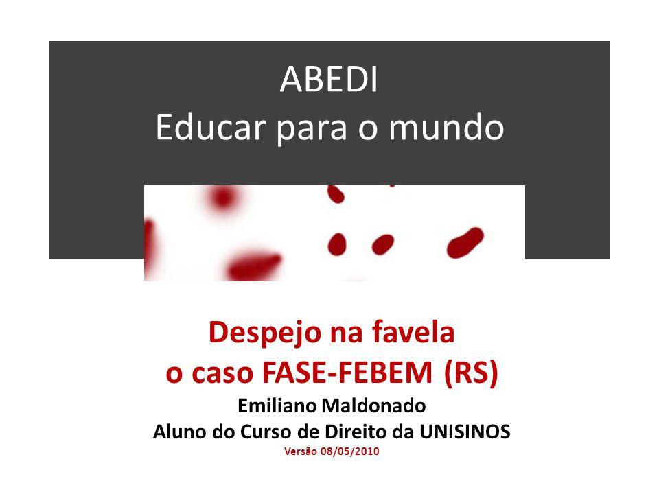 ABEDI Educar para o mundo Despejo na favela o caso FASE-FEBEM (RS) Emiliano Maldonado Aluno do Curso de Direito da UNISINOS Versão 08/05/2010