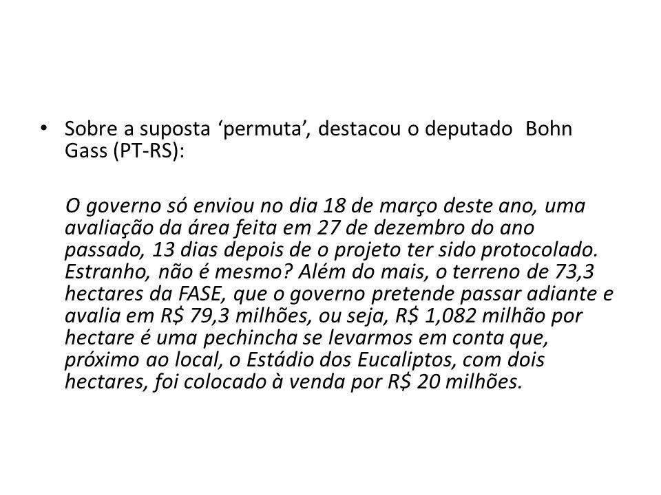 Sobre a suposta permuta, destacou o deputado Bohn Gass (PT-RS): O governo só enviou no dia 18 de março deste ano, uma avaliação da área feita em 27 de