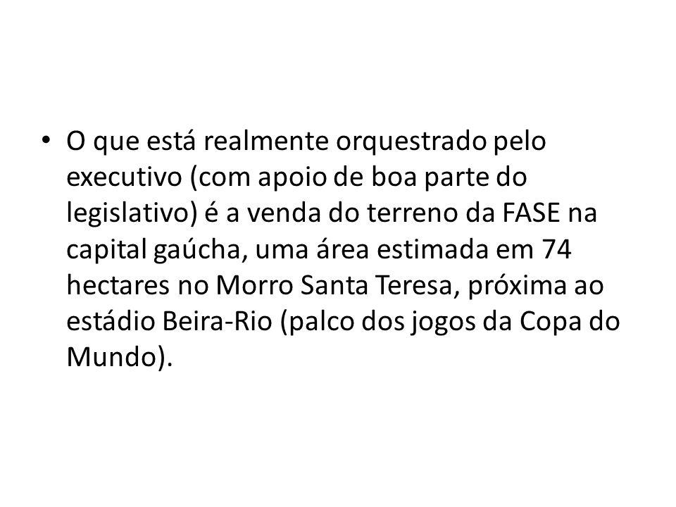 O que está realmente orquestrado pelo executivo (com apoio de boa parte do legislativo) é a venda do terreno da FASE na capital gaúcha, uma área estim