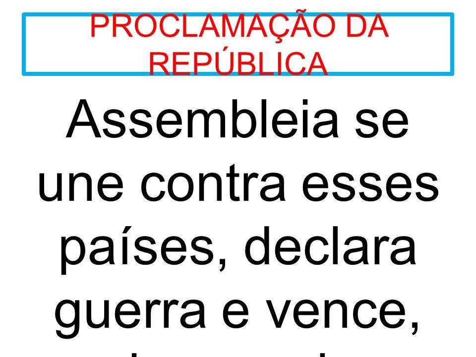 PROCLAMAÇÃO DA REPÚBLICA Assembleia se une contra esses países, declara guerra e vence, assim, proclama a REPÚBLICA.