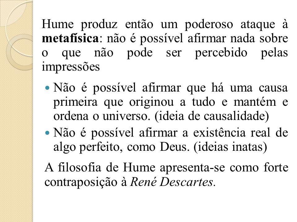 Hume produz então um poderoso ataque à metafísica: não é possível afirmar nada sobre o que não pode ser percebido pelas impressões Não é possível afir