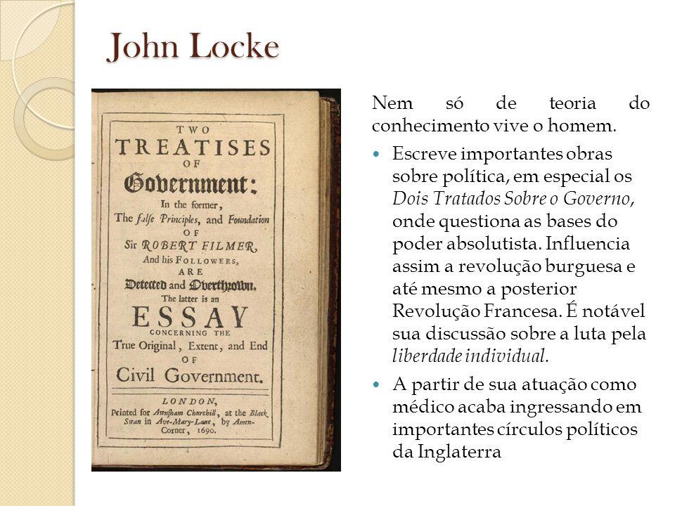 John Locke Nem só de teoria do conhecimento vive o homem. Escreve importantes obras sobre política, em especial os Dois Tratados Sobre o Governo, onde