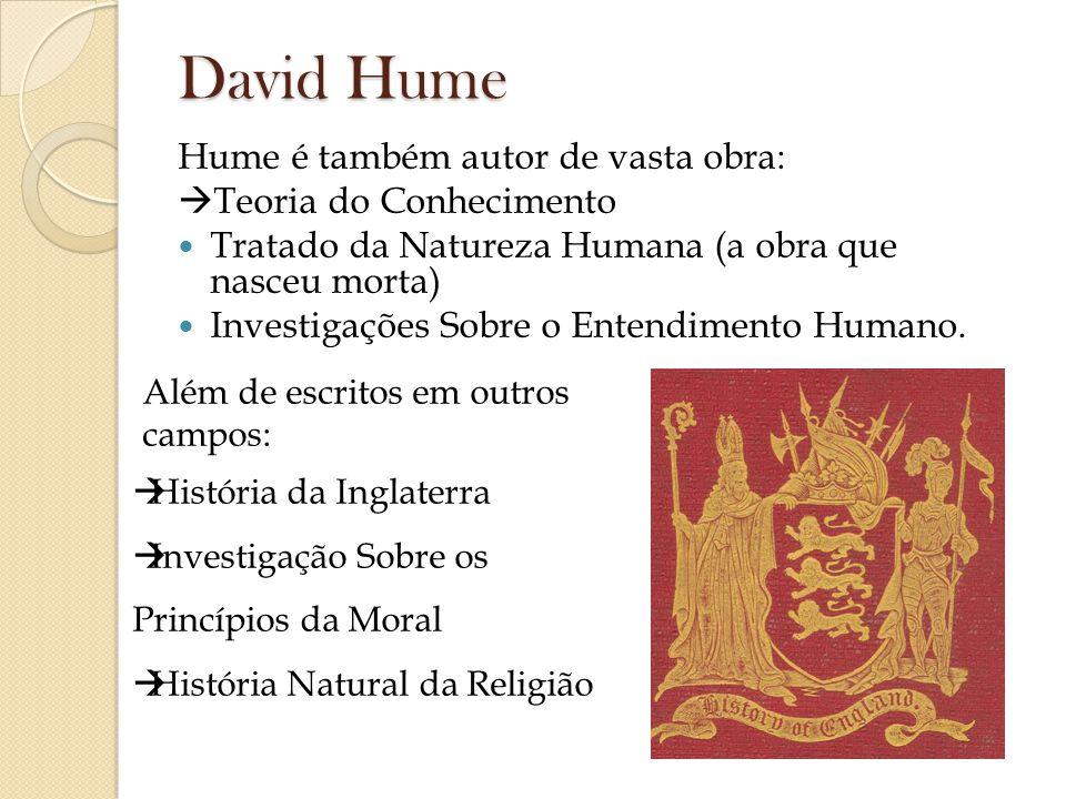 David Hume Hume é também autor de vasta obra: Teoria do Conhecimento Tratado da Natureza Humana (a obra que nasceu morta) Investigações Sobre o Entend