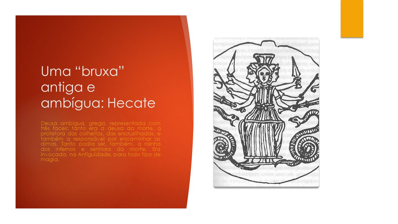 Uma bruxa antiga e ambígua: Hecate Deusa ambígua, grega, representada com três faces: tanto era a deusa da morte, a protetora das colheitas, das encruzilhadas, e também a responsável por encaminhar as almas.